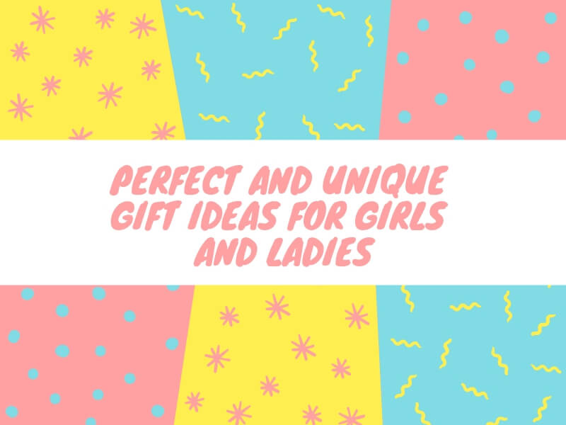 Perfect and Unique Gift Ideas For Girls and Ladies