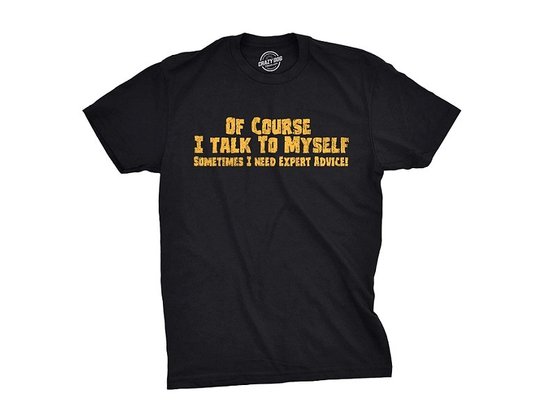 Of Course, I Talk to Myself Sometimes I Need Expert Advice Funny T-Shirt